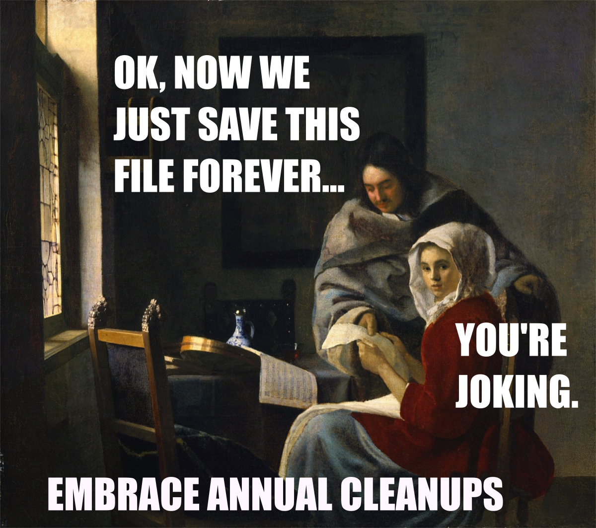 OK, now we just save this file forever... You're joking. Embrace annual cleanups.